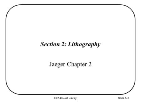 EE143 – Ali JaveySlide 5-1 Section 2: Lithography Jaeger Chapter 2.