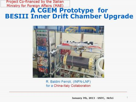 January 7th, 2013 - USTC, Hefei 1 A CGEM Prototype for BESIII Inner Drift Chamber Upgrade R. Baldini Ferroli, (INFN-LNF) for a China-Italy Collaboration.