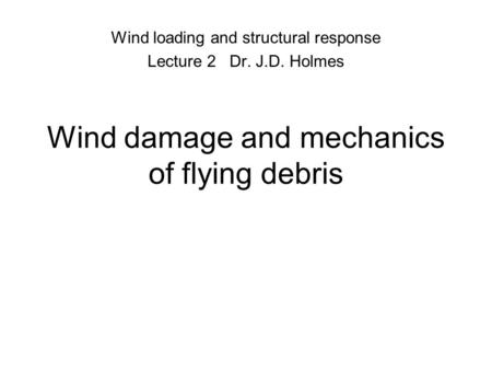 Wind damage and mechanics of flying debris Wind loading and structural response Lecture 2 Dr. J.D. Holmes.