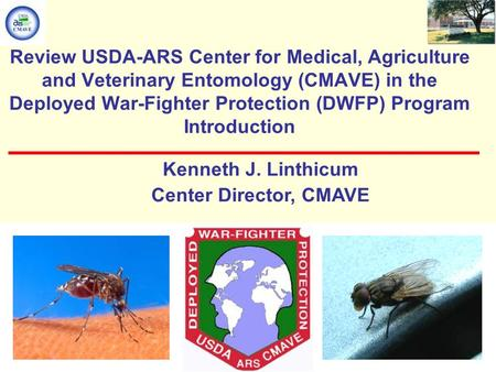 Review USDA-ARS Center for Medical, Agriculture and Veterinary Entomology (CMAVE) in the Deployed War-Fighter Protection (DWFP) Program Introduction Kenneth.