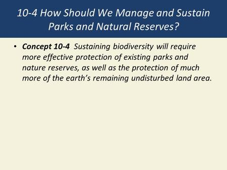 10-4 How Should We Manage and Sustain Parks and Natural Reserves? Concept 10-4 Sustaining biodiversity will require more effective protection of existing.