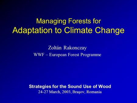 Managing Forests for Adaptation to Climate Change Zoltán Rakonczay WWF – European Forest Programme Strategies for the Sound Use of Wood 24-27 March, 2003,