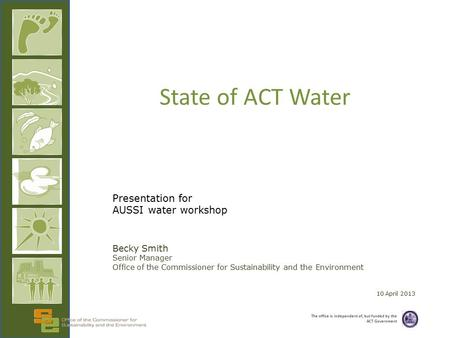 The office is independent of, but funded by the ACT Government State of ACT Water Presentation for AUSSI water workshop Becky Smith Senior Manager Office.