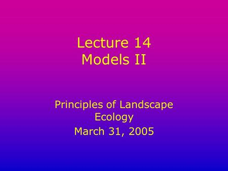 Lecture 14 Models II Principles of Landscape Ecology March 31, 2005.