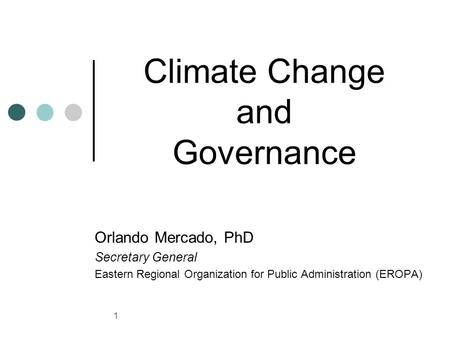 1 Climate Change and Governance Orlando Mercado, PhD Secretary General Eastern Regional Organization for Public Administration (EROPA)