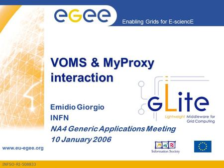 INFSO-RI-508833 Enabling Grids for E-sciencE www.eu-egee.org VOMS & MyProxy interaction Emidio Giorgio INFN NA4 Generic Applications Meeting 10 January.