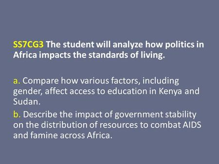 SS7CG3 The student will analyze how politics in Africa impacts the standards of living. a. Compare how various factors, including gender, affect access.