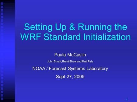 1 Setting Up & Running the WRF Standard Initialization Paula McCaslin John Smart, Brent Shaw and Matt Pyle NOAA / Forecast Systems Laboratory Sept 27,