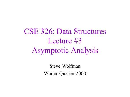 CSE 326: Data Structures Lecture #3 Asymptotic Analysis Steve Wolfman Winter Quarter 2000.