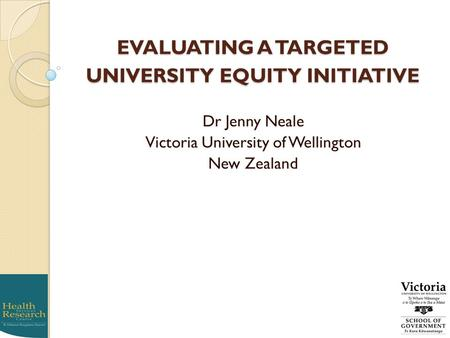 EVALUATING A TARGETED UNIVERSITY EQUITY INITIATIVE Dr Jenny Neale Victoria University of Wellington New Zealand.