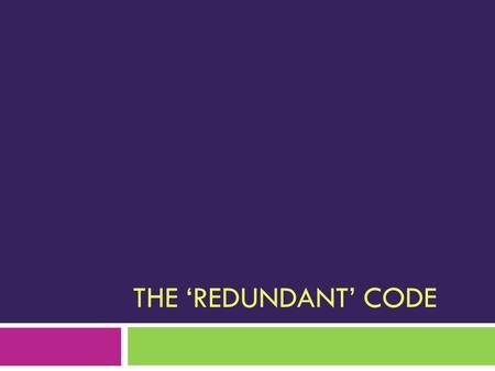 THE 'REDUNDANT' CODE. The redundant code  DNA has four different bases, but a 3-base (triplet) code.