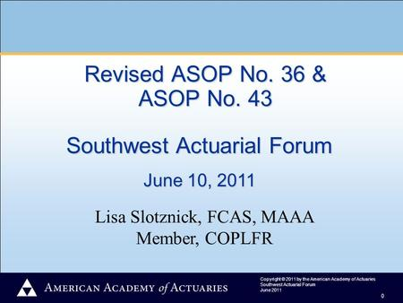 Copyright © 2011 by the American Academy of Actuaries Southwest Actuarial Forum June 2011 0 Lisa Slotznick, FCAS, MAAA Member, COPLFR Revised ASOP No.