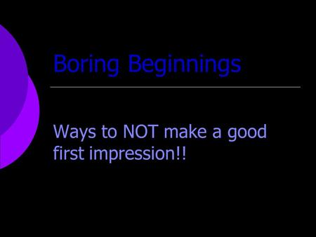 Boring Beginnings Ways to NOT make a good first impression!!