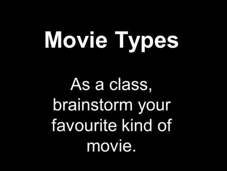 Movie Types As a class, brainstorm your favourite kind of movie.