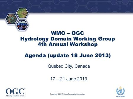 ® WMO – OGC Hydrology Domain Working Group 4th Annual Workshop Agenda (update 18 June 2013) Quebec City, Canada 17 – 21 June 2013 Copyright © 2013 Open.