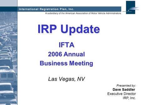 IRP Update IFTA 2006 Annual Business Meeting Las Vegas, NV Dave Saddler Presented by: Dave Saddler Executive Director IRP, Inc.