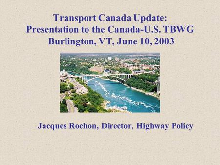 Jacques Rochon, Director, Highway Policy Transport Canada Update: Presentation to the Canada-U.S. TBWG Burlington, VT, June 10, 2003.