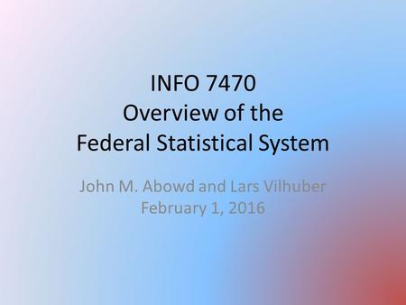 INFO 7470 Overview of the Federal Statistical System John M. Abowd and Lars Vilhuber February 1, 2016.