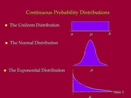1 1 Slide Continuous Probability Distributions n The Uniform Distribution  a b   n The Normal Distribution n The Exponential Distribution.