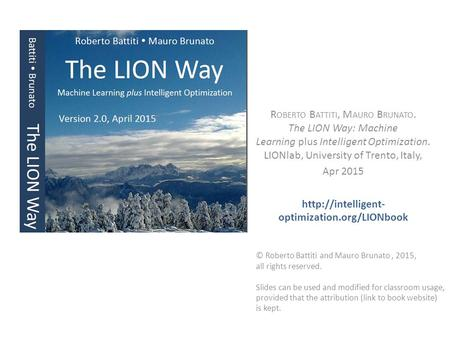 R OBERTO B ATTITI, M AURO B RUNATO. The LION Way: Machine Learning plus Intelligent Optimization. LIONlab, University of Trento, Italy, Apr 2015