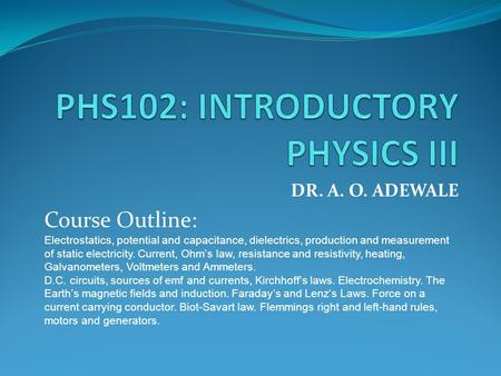 DR. A. O. ADEWALE Course Outline: Electrostatics, potential and capacitance, dielectrics, production and measurement of static electricity. Current, Ohm's.