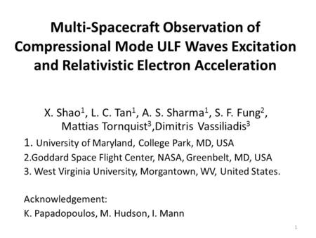 Multi-Spacecraft Observation of Compressional Mode ULF Waves Excitation and Relativistic Electron Acceleration X. Shao 1, L. C. Tan 1, A. S. Sharma 1,