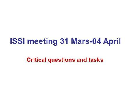 ISSI meeting 31 Mars-04 April Critical questions and tasks.