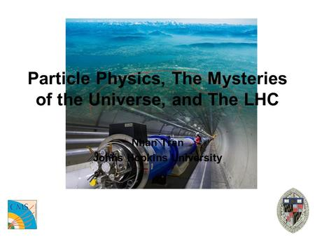 1 Particle Physics, The Mysteries of the Universe, and The LHC Nhan Tran Johns Hopkins University.