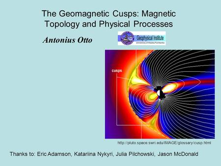 The Geomagnetic Cusps: Magnetic Topology and Physical Processes Antonius Otto Thanks to: Eric Adamson, Katariina Nykyri, Julia Pilchowski, Jason McDonald.