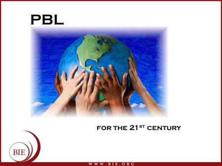 PBL for the 21 st century. Begin with the end in mind Knowledge of science, history, literature, languages, etc. Time management Strong work ethic Respectful.