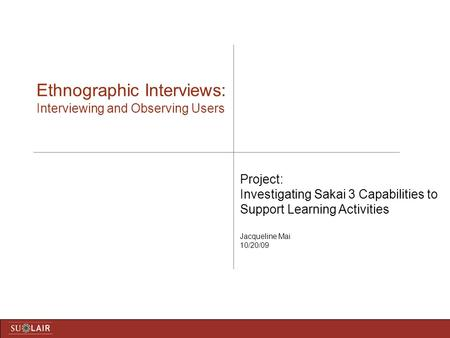 Ethnographic Interviews: Interviewing and Observing Users Project: Investigating Sakai 3 Capabilities to Support Learning Activities Jacqueline Mai 10/20/09.