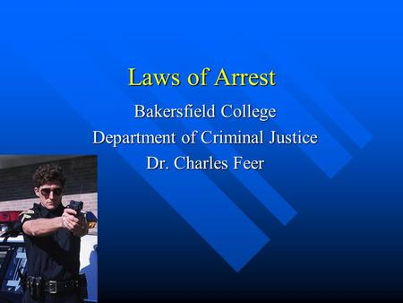 Laws of Arrest Bakersfield College Department of Criminal Justice Dr. Charles Feer.