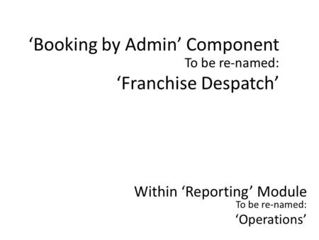 To be re-named: 'Franchise Despatch' 'Booking by Admin' Component Within 'Reporting' Module To be re-named: 'Operations'