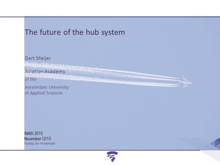 Amsterdam University of Applied Sciences INAIR 2015 November 12-13 Amsterdam AVIATION ACADEMY INAIR 2015 November 12/13 Holiday Inn Amsterdam The future.