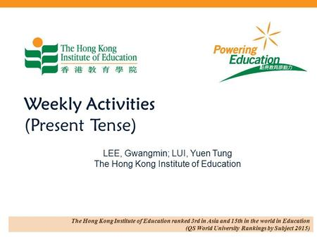 Weekly Activities (Present Tense) LEE, Gwangmin; LUI, Yuen Tung The Hong Kong Institute of Education.