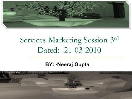 Services Marketing Session 3 rd Dated: -21-03-2010 BY: -Neeraj Gupta.