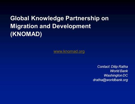 Global Knowledge Partnership on Migration and Development (KNOMAD)  Contact: Dilip Ratha World Bank Washington DC