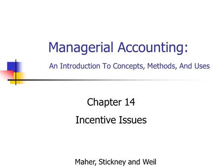 Managerial Accounting: An Introduction To Concepts, Methods, And Uses Chapter 14 Incentive Issues Maher, Stickney and Weil.