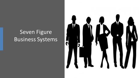 "Seven Figure Business Systems. ""THE MODEL"" The easiest way to get what you want is to take an already existing working and highly effective business model."