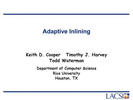 Adaptive Inlining Keith D. CooperTimothy J. Harvey Todd Waterman Department of Computer Science Rice University Houston, TX.