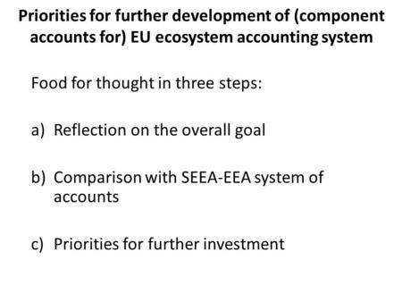 Priorities for further development of (component accounts for) EU ecosystem accounting system Food for thought in three steps: a)Reflection on the overall.