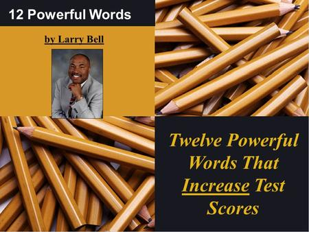 12 Powerful Words by Larry Bell Twelve Powerful Words That Increase Test Scores.