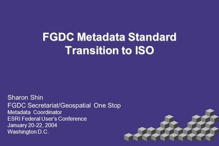 FGDC Metadata Standard Transition to ISO Sharon Shin FGDC Secretariat/Geospatial One Stop Metadata Coordinator ESRI Federal User's Conference January 20-22,