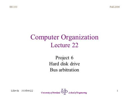 Fall 2006 1 EE 333 Lillevik 333f06-l22 University of Portland School of Engineering Computer Organization Lecture 22 Project 6 Hard disk drive Bus arbitration.