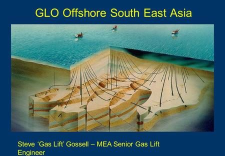 GLO Offshore South East Asia Steve 'Gas Lift' Gossell – MEA Senior Gas Lift Engineer.