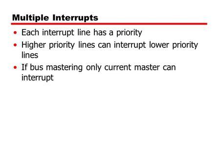 Multiple Interrupts Each interrupt line has a priority Higher priority lines can interrupt lower priority lines If bus mastering only current master can.