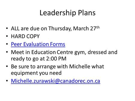 Leadership Plans ALL are due on Thursday, March 27 th HARD COPY Peer Evaluation Forms Meet in Education Centre gym, dressed and ready to go at 2:00 PM.