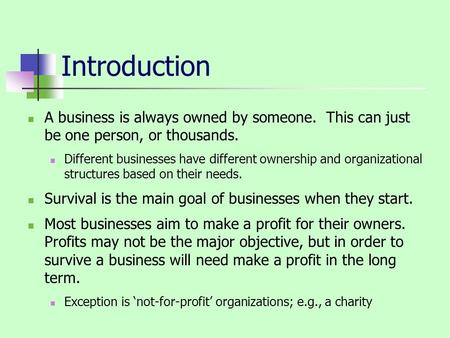 Introduction A business is always owned by someone. This can just be one person, or thousands. Different businesses have different ownership and organizational.