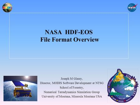 NASA HDF-EOS File Format Overview Joseph M Glassy, Director, MODIS Software Development at NTSG School of Forestry, Numerical Terradynamics Simulation.
