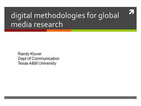  digital methodologies for global media research Randy Kluver Dept of Communication Texas A&M University.
